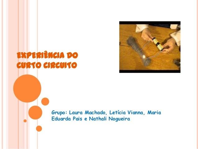 EXPERIÊNCIA DO CURTO CIRCUITO  Grupo: Laura Machado, Letícia Vianna, Maria Eduarda Pais e Nathali Nogueira
