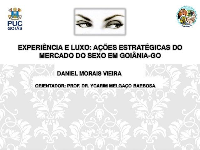 EXPERIÊNCIA E LUXO: AÇÕES ESTRATÉGICAS DO MERCADO DO SEXO EM GOIÂNIA-GO DANIEL MORAIS VIEIRA ORIENTADOR: PROF. DR. YCARIM ...