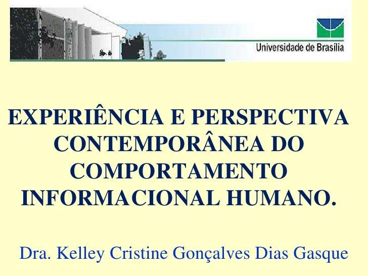 EXPERIÊNCIA E PERSPECTIVA    CONTEMPORÂNEA DO     COMPORTAMENTO INFORMACIONAL HUMANO.Dra. Kelley Cristine Gonçalves Dias G...