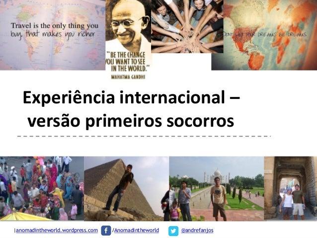 Experiência internacional – versão primeiros socorros  |anomadintheworld.wordpress.com |  /Anomadintheworld  @andrefanjos