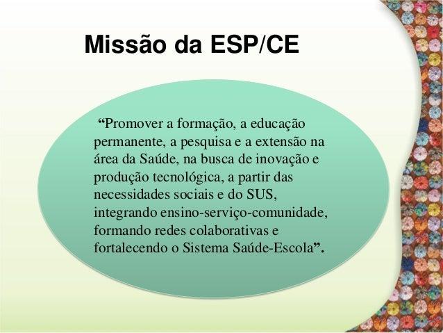 """Missão da ESP/CE """"Promover a formação, a educação permanente, a pesquisa e a extensão na área da Saúde, na busca de inovaç..."""