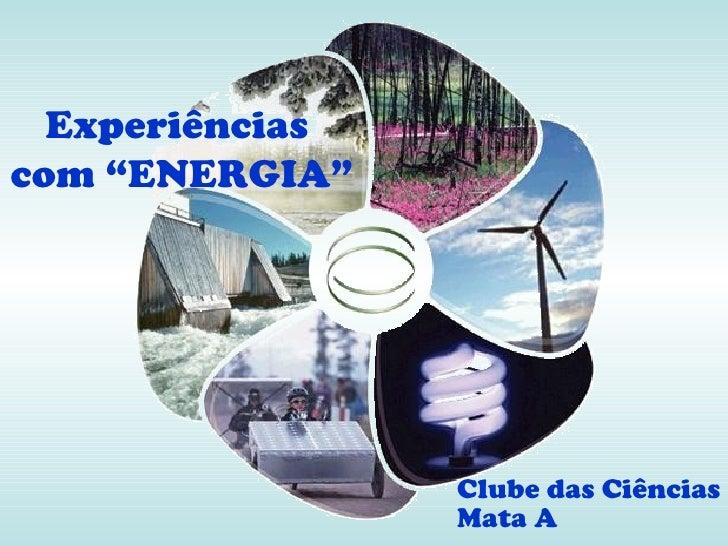 """Experiênciascom """"ENERGIA""""                 Clube das Ciências                 Mata A"""