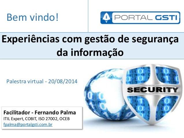 Facilitador - Fernando Palma ITIL Expert, COBIT, ISO 27002, OCEB fpalma@portalgsti.com.br Experiências com gestão de segur...