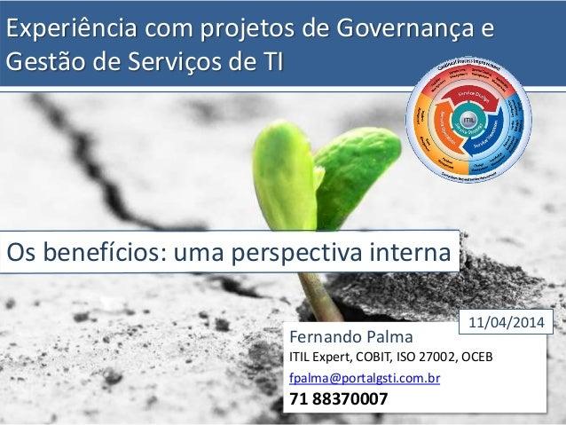 Experiência com projetos de Governança e Gestão de Serviços de TI Os benefícios: uma perspectiva interna Fernando Palma IT...