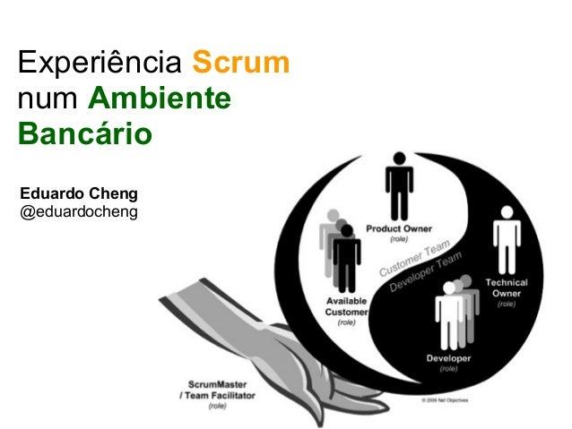 Experiência Scrum num Ambiente Bancário Eduardo Cheng @eduardocheng