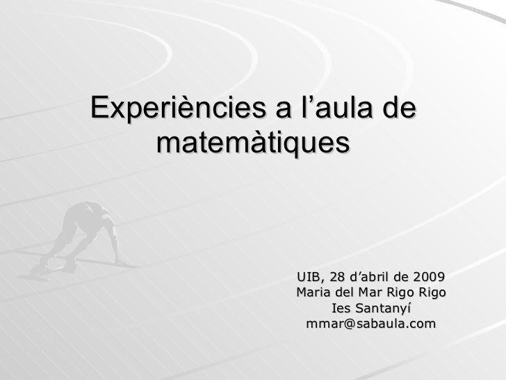 Experiències a l'aula de matemàtiques UIB, 28 d'abril de 2009 Maria del Mar Rigo Rigo Ies Santanyí [email_address]