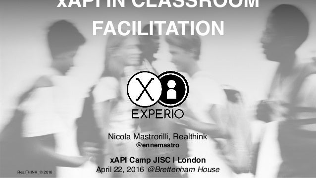 RealTHINK © 2016 xAPI Camp JISC | London April 22, 2016 @Brettenham House xAPI IN CLASSROOM FACILITATION Nicola Mastrorill...