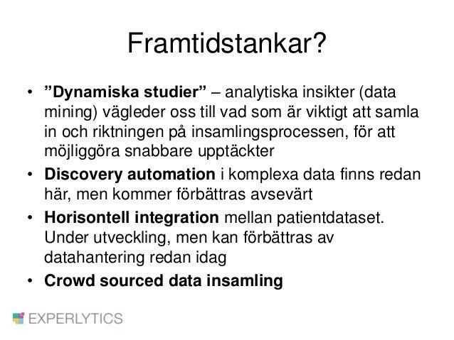 """Framtidstankar? • """"Dynamiska studier"""" – analytiska insikter (data mining) vägleder oss till vad som är viktigt att samla i..."""
