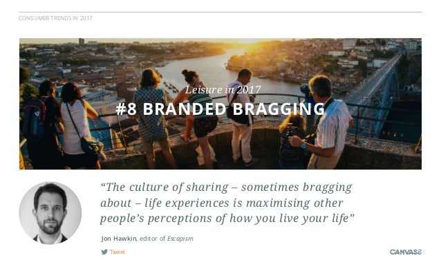 """CONSUMER TRENDS IN 2017 Tweet Jon Hawkin, editor of Escapism """"The culture of sharing – sometimes bragging  about – life e..."""