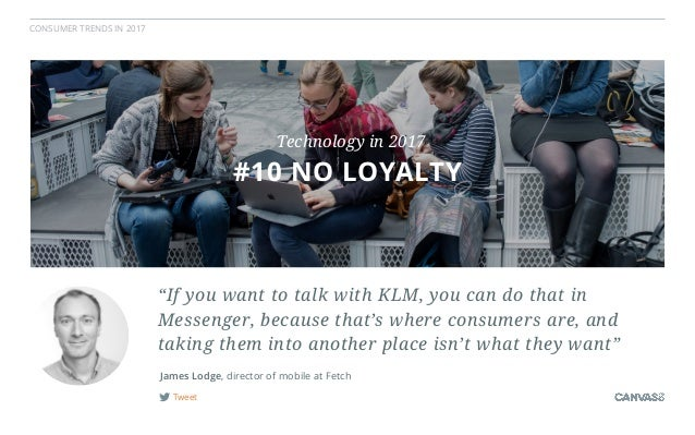 """CONSUMER TRENDS IN 2017 Tweet James Lodge, director of mobile at Fetch """"If you want to talk with KLM, you can do that in M..."""