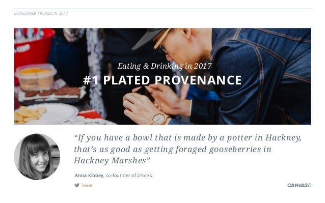 """CONSUMER TRENDS IN 2017 Tweet Anna Kibbey, co-founder of 2Forks #1 PLATED PROVENANCE Eating & Drinking in 2017 """"If you hav..."""