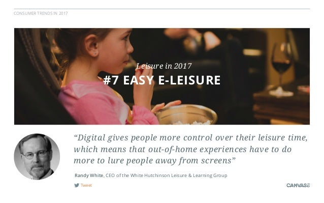 """CONSUMER TRENDS IN 2017 Tweet Randy White, CEO of the White Hutchinson Leisure & Learning Group """"Digital gives people more..."""