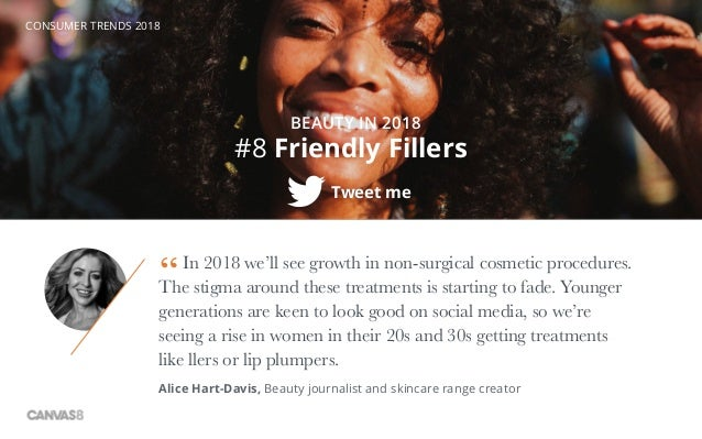 CONSUMER TRENDS 2018 #8 Friendly Fillers BEAUTY IN 2018 Tweet me In 2018 we'll see growth in non-surgical cosmetic procedu...