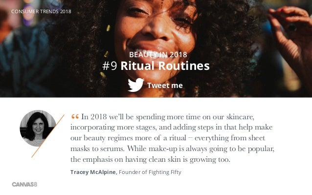 CONSUMER TRENDS 2018 #9 Ritual Routines BEAUTY IN 2018 Tweet me In 2018 we'll be spending more time on our skincare, incor...