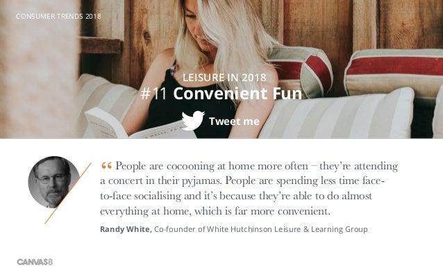 CONSUMER TRENDS 2018 #11 Convenient Fun Tweet me LEISURE IN 2018 People are cocooning at home more often – they're attendi...