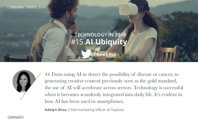 CONSUMER TRENDS 2018 #15 AI Ubiquity Tweet me TECHNOLOGY IN 2018 From using AI to detect the possibility of disease or can...