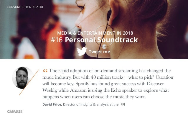 CONSUMER TRENDS 2018 #16 Personal Soundtrack MEDIA & ENTERTAINMENT IN 2018 Tweet me The rapid adoption of on-demand stream...