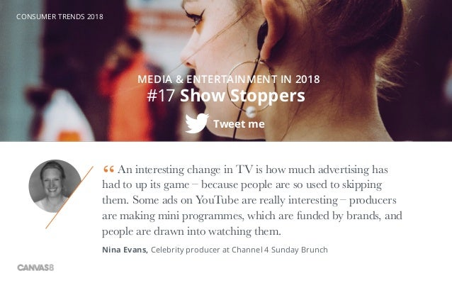 CONSUMER TRENDS 2018 #17 Show Stoppers Tweet me MEDIA & ENTERTAINMENT IN 2018 An interesting change in TV is how much adve...