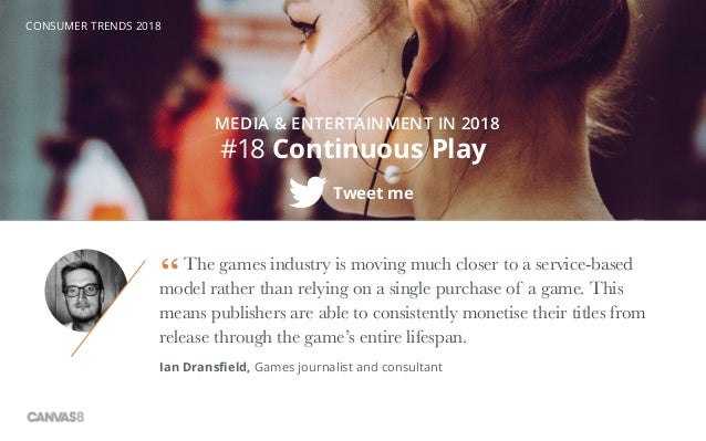 CONSUMER TRENDS 2018 #18 Continuous Play Tweet me MEDIA & ENTERTAINMENT IN 2018 The games industry is moving much closer t...