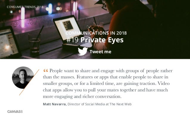 CONSUMER TRENDS 2018 #19 Private Eyes COMMUNICATIONS IN 2018 Tweet me People want to share and engage with groups of peopl...