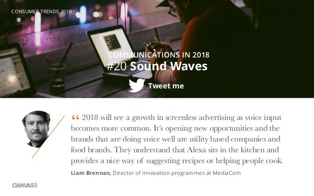 CONSUMER TRENDS 2018 #20 Sound Waves Tweet me COMMUNICATIONS IN 2018 2018 will see a growth in screenless advertising as v...