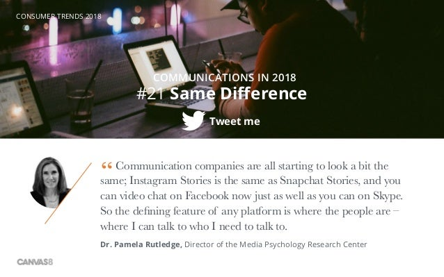 CONSUMER TRENDS 2018 #21 Same Difference COMMUNICATIONS IN 2018 Tweet me Communication companies are all starting to look ...