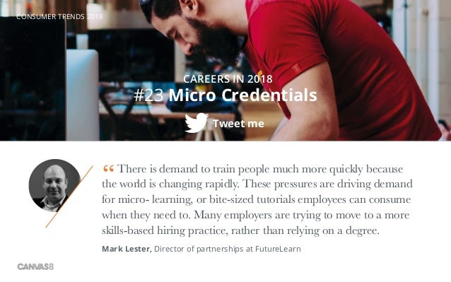 CONSUMER TRENDS 2018 #23 Micro Credentials CAREERS IN 2018 There is demand to train people much more quickly because the w...