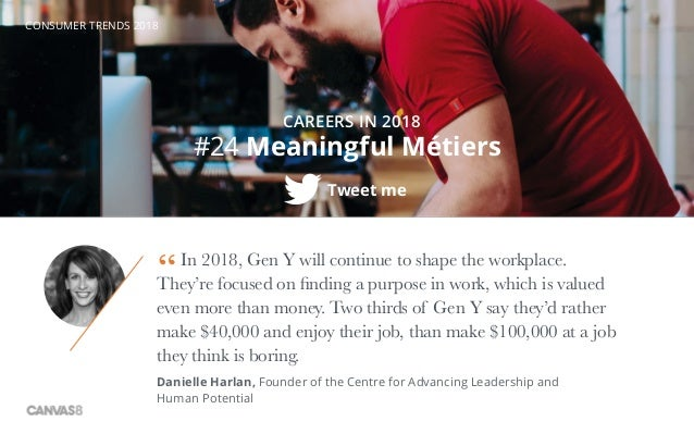 CONSUMER TRENDS 2018 #24 Meaningful Métiers Tweet me CAREERS IN 2018 In 2018, Gen Y will continue to shape the workplace. ...