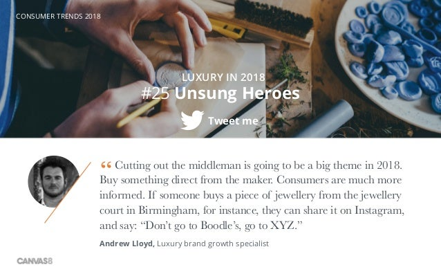 CONSUMER TRENDS 2018 #25 Unsung Heroes Tweet me LUXURY IN 2018 Cutting out the middleman is going to be a big theme in 201...