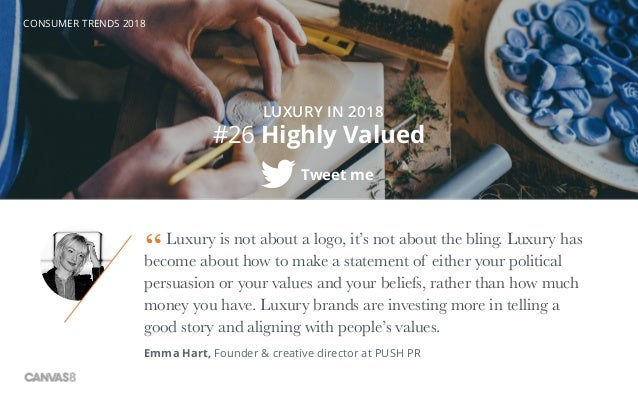 CONSUMER TRENDS 2018 #26 Highly Valued Tweet me Luxury is not about a logo, it's not about the bling. Luxury has become ab...