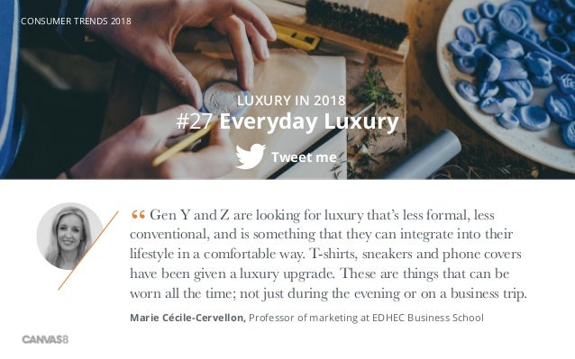 CONSUMER TRENDS 2018 #27 Everyday Luxury Tweet me Gen Y and Z are looking for luxury that's less formal, less conventional...