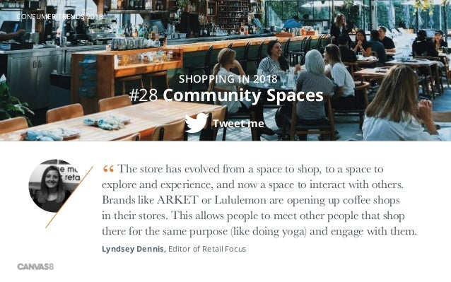 CONSUMER TRENDS 2018 #28 Community Spaces Tweet me SHOPPING IN 2018 The store has evolved from a space to shop, to a space...