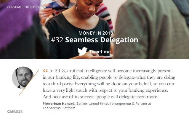 CONSUMER TRENDS 2018 #32 Seamless Delegation Tweet me MONEY IN 2018 In 2018, artificial intelligence will become increasin...