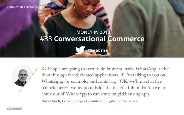 CONSUMER TRENDS 2018 #33 Conversational Commerce Tweet me MONEY IN 2018 People are going to start to do business inside Wh...