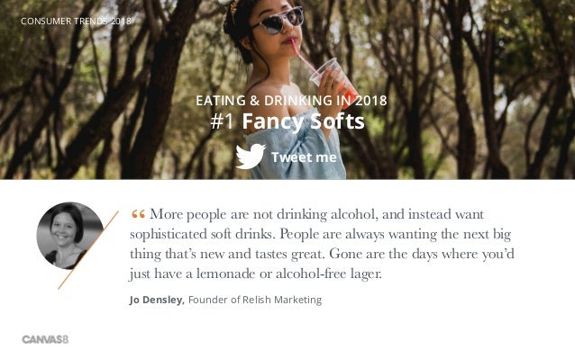 CONSUMER TRENDS 2018 More people are not drinking alcohol, and instead want sophisticated soft drinks. People are always w...