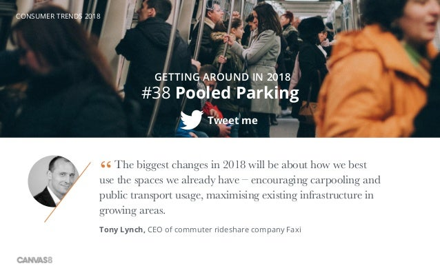 CONSUMER TRENDS 2018 #38 Pooled Parking Tweet me GETTING AROUND IN 2018 The biggest changes in 2018 will be about how we b...