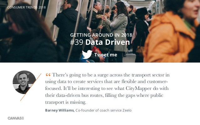 CONSUMER TRENDS 2018 #39 Data Driven Tweet me GETTING AROUND IN 2018 There's going to be a surge across the transport sect...