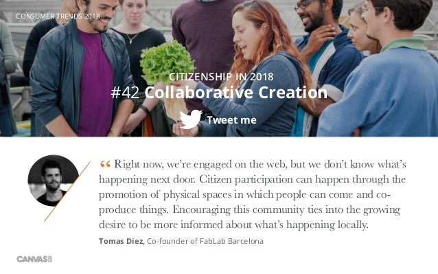 CONSUMER TRENDS 2018 #42 Collaborative Creation CITIZENSHIP IN 2018 Right now, we're engaged on the web, but we don't know...