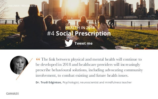 CONSUMER TRENDS 2018 #4 Social Prescription HEALTH IN 2018 Tweet me The link between physical and mental health will conti...
