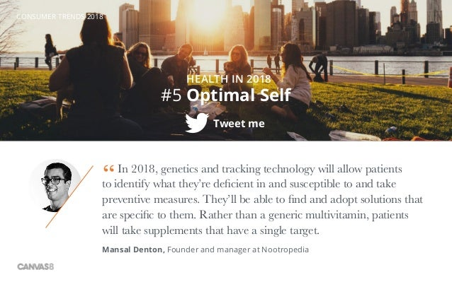 CONSUMER TRENDS 2018 #5 Optimal Self HEALTH IN 2018 Tweet me In 2018, genetics and tracking technology will allow patients...