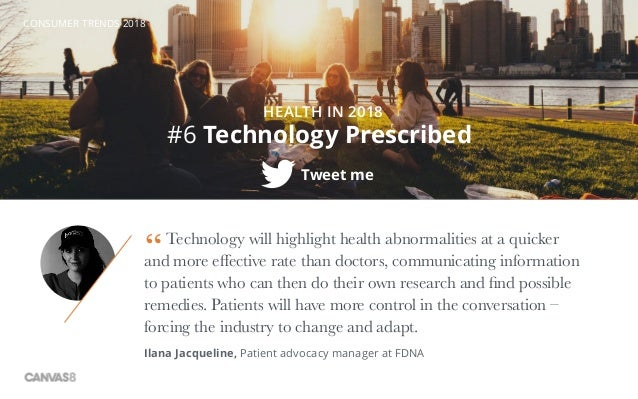 CONSUMER TRENDS 2018 HEALTH IN 2018 Tweet me #6 Technology Prescribed Technology will highlight health abnormalities at a ...
