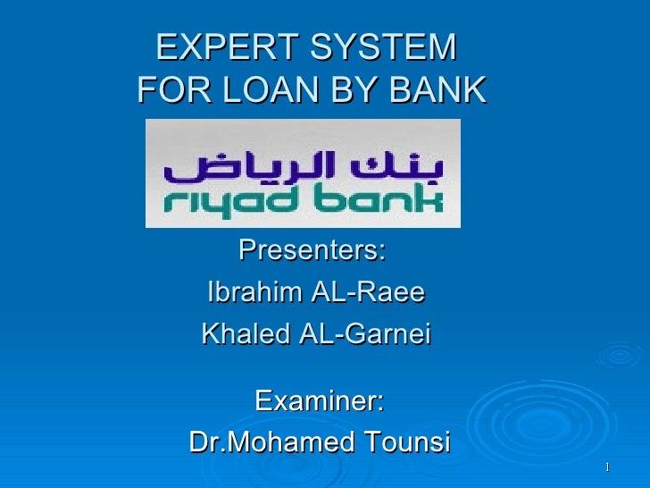 EXPERT SYSTEM  FOR LOAN BY BANK Presenters:  Ibrahim AL-Raee Khaled AL-Garnei Examiner:  Dr.Mohamed Tounsi