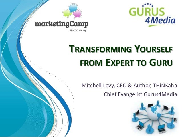 TRANSFORMING YOURSELF  FROM EXPERT TO GURU  Mitchell Levy, CEO & Author, THiNKaha           Chief Evangelist Gurus4Media