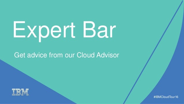 Expert Bar #IBMCloudTour16 Get advice from our Cloud Advisor