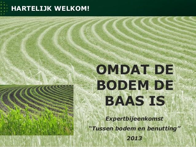 """1 Expertbijeenkomst """"Tussen bodem en benutting"""" 2013 OMDAT DE BODEM DE BAAS IS HARTELIJK WELKOM!"""