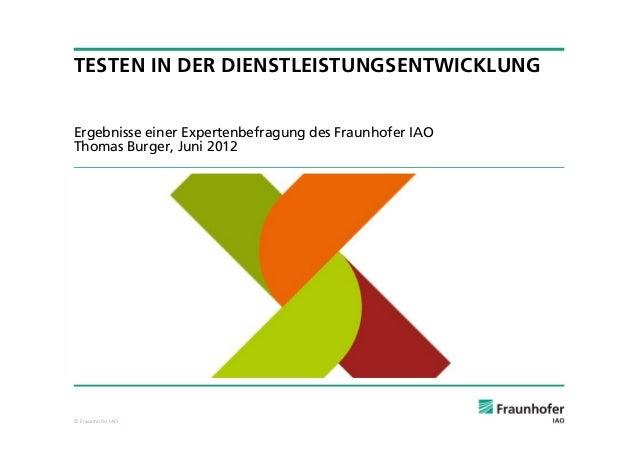 © Fraunhofer IAOTESTEN IN DER DIENSTLEISTUNGSENTWICKLUNGErgebnisse einer Expertenbefragung des Fraunhofer IAOThomas Burger...