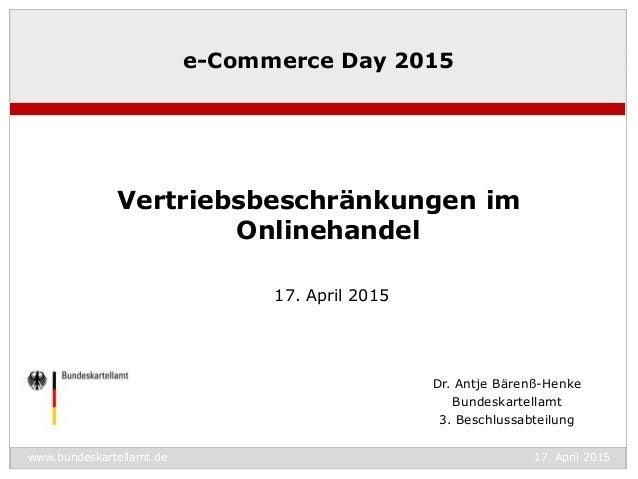 www.bundeskartellamt.de 17. April 2015 Dr. Antje Bärenß-Henke Bundeskartellamt 3. Beschlussabteilung e-Commerce Day 2015 V...