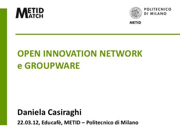 OPEN INNOVATION NETWORKe GROUPWAREDaniela Casiraghi22.03.12, Educafè, METID – Politecnico di Milano