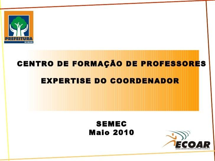 CENTRO DE FORMAÇÃO DE PROFESSORES EXPERTISE DO COORDENADOR  SEMEC Maio 2010