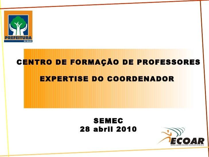 CENTRO DE FORMAÇÃO DE PROFESSORES EXPERTISE DO COORDENADOR  SEMEC 28 abril 2010